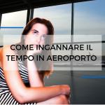 7 cose da fare per ingannare il tempo in aeroporto