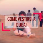 Come vestirsi a Dubai: 3 consigli