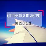 Ginnastica in aereo: 10 semplici esercizi ad alta quota