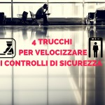 4 Trucchi per velocizzare i controlli di sicurezza in aeroporto