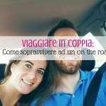 Viaggiare in coppia: come sopravvivere ad un viaggio on the road