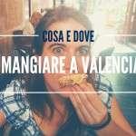 Dove e cosa mangiare a Valencia (low cost e non)