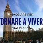 Viaggiare per tornare a vivere: grazie Londra