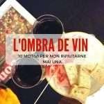 L'ombra de vin: 10 motivi per non rifiutarne mai una